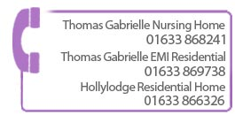 Call Thomas Gabrielle Nursing Home on 01633 868241 or Hollylodge Residential Home on 01633 866326